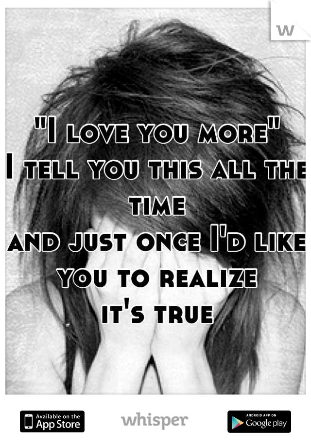 """""""I love you more""""  I tell you this all the time and just once I'd like you to realize it's true"""