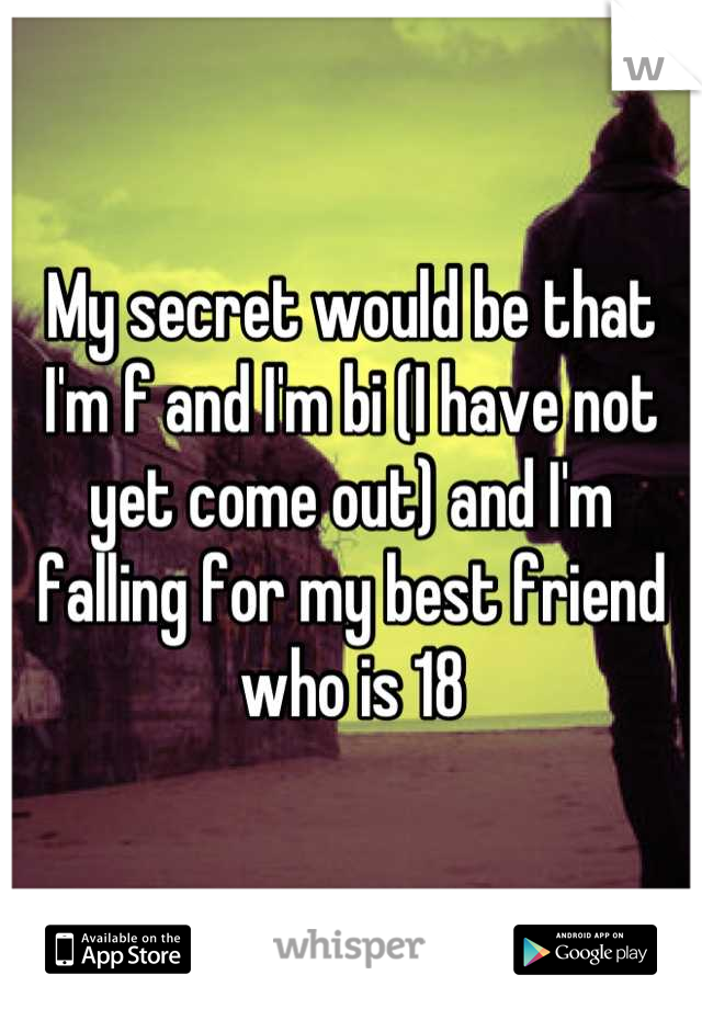My secret would be that I'm f and I'm bi (I have not yet come out) and I'm falling for my best friend who is 18