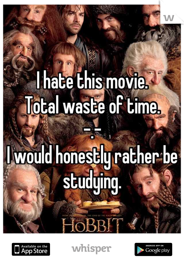 I hate this movie. Total waste of time.  -.- I would honestly rather be studying.