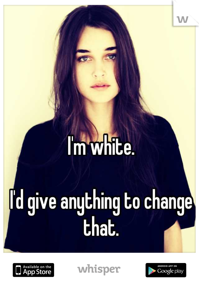 I'm white.  I'd give anything to change that.