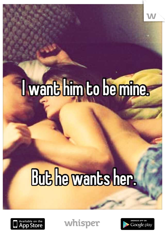 I want him to be mine.     But he wants her.