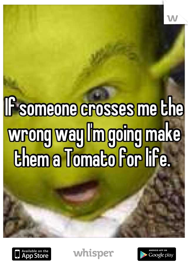 If someone crosses me the wrong way I'm going make them a Tomato for life.