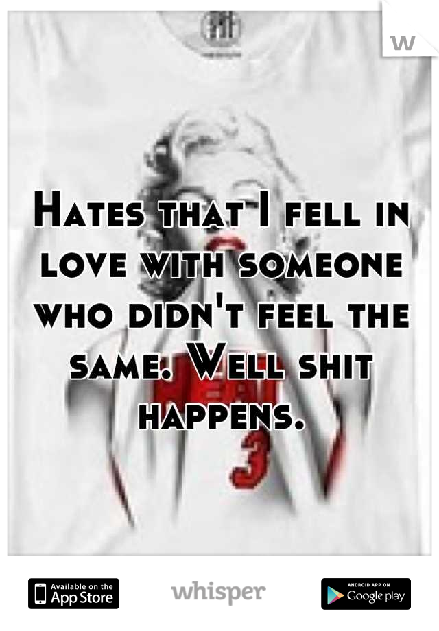 Hates that I fell in love with someone who didn't feel the same. Well shit happens.