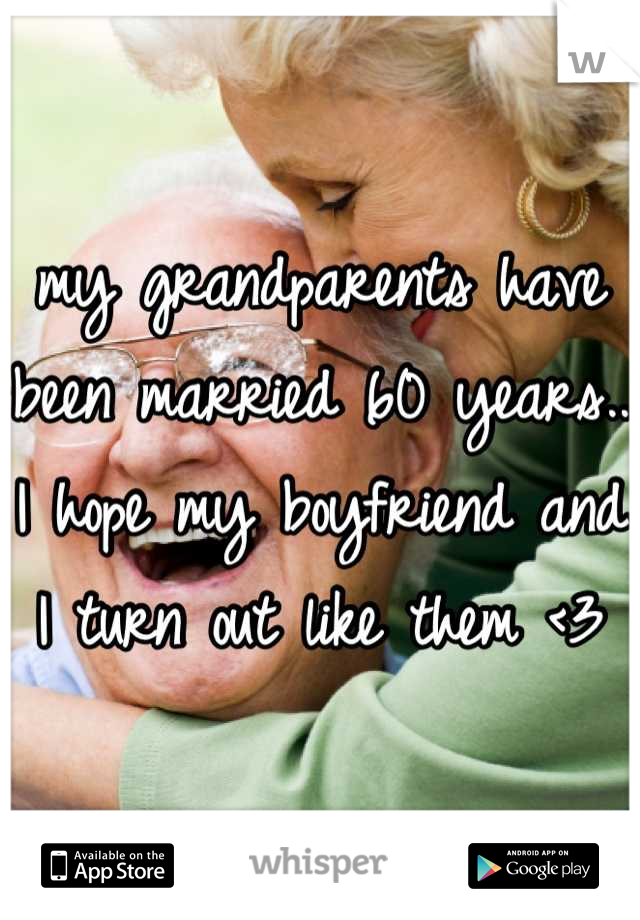 my grandparents have been married 60 years.. I hope my boyfriend and I turn out like them <3