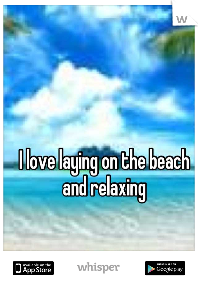 I love laying on the beach and relaxing