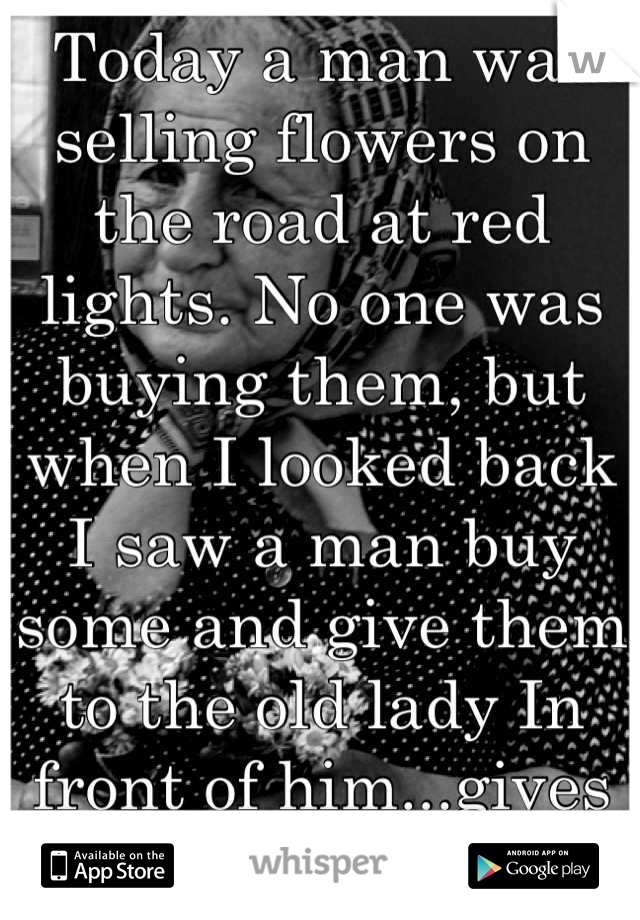 Today a man was selling flowers on the road at red lights. No one was buying them, but when I looked back I saw a man buy some and give them to the old lady In front of him...gives me hope
