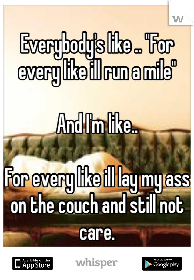 """Everybody's like .. """"For every like ill run a mile""""  And I'm like..  For every like ill lay my ass on the couch and still not care."""