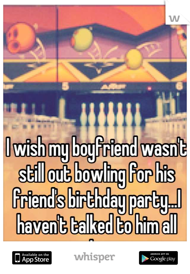 I wish my boyfriend wasn't still out bowling for his friend's birthday party...I haven't talked to him all day
