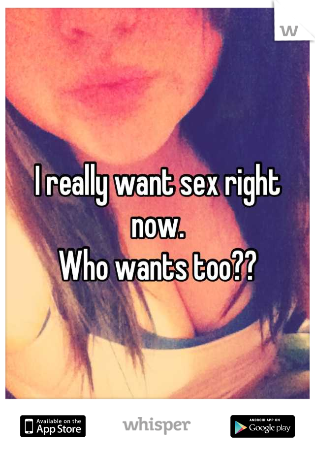 I really want sex right now.  Who wants too??