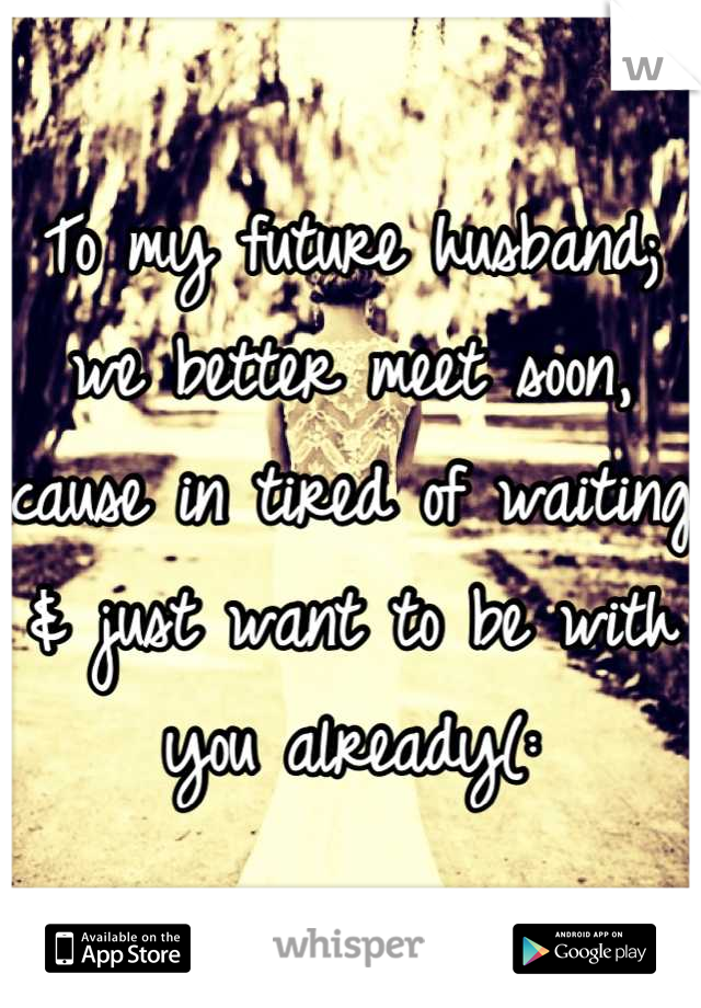 To my future husband; we better meet soon, cause in tired of waiting & just want to be with you already(: