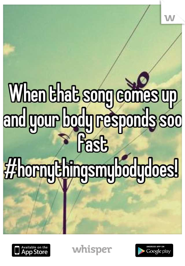 When that song comes up and your body responds soo fast #hornythingsmybodydoes!