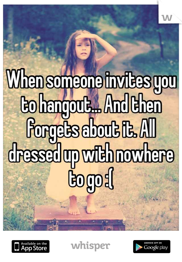 When someone invites you to hangout... And then forgets about it. All dressed up with nowhere to go :(
