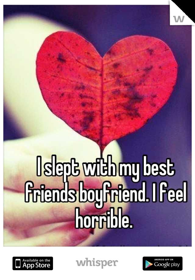 I slept with my best friends boyfriend. I feel horrible.
