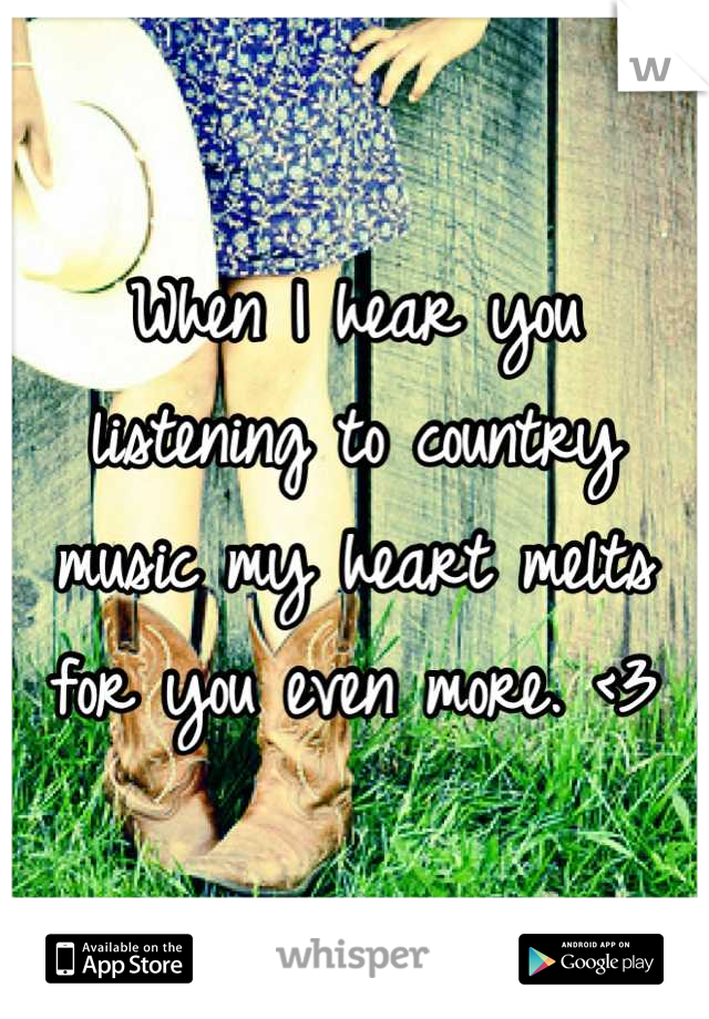 When I hear you listening to country music my heart melts for you even more. <3