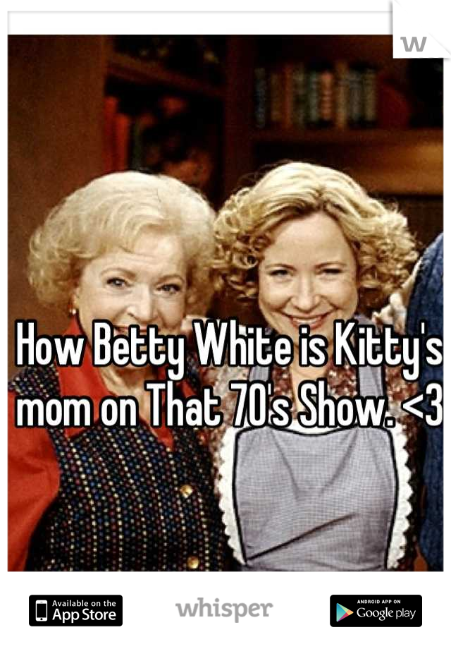 How Betty White is Kitty's mom on That 70's Show. <3