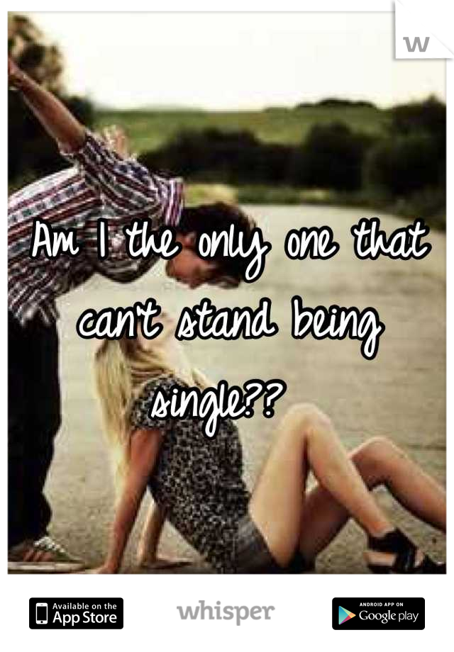Am I the only one that can't stand being single??