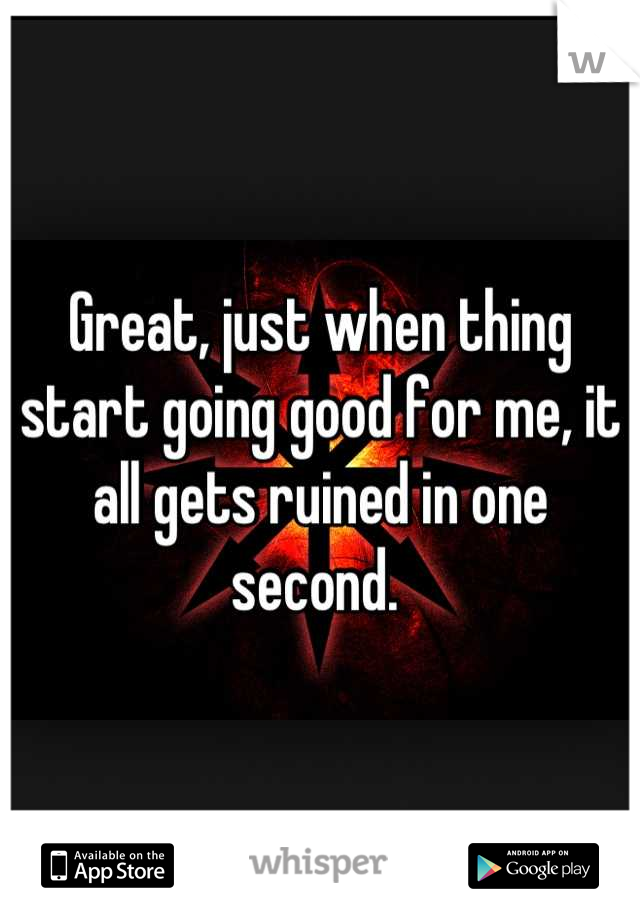 Great, just when thing start going good for me, it all gets ruined in one second.