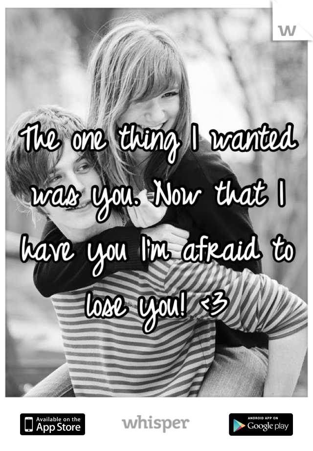 The one thing I wanted was you. Now that I have you I'm afraid to lose you! <3
