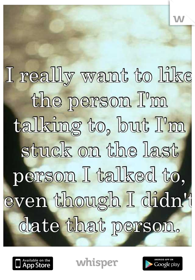 I really want to like the person I'm talking to, but I'm stuck on the last person I talked to, even though I didn't date that person.