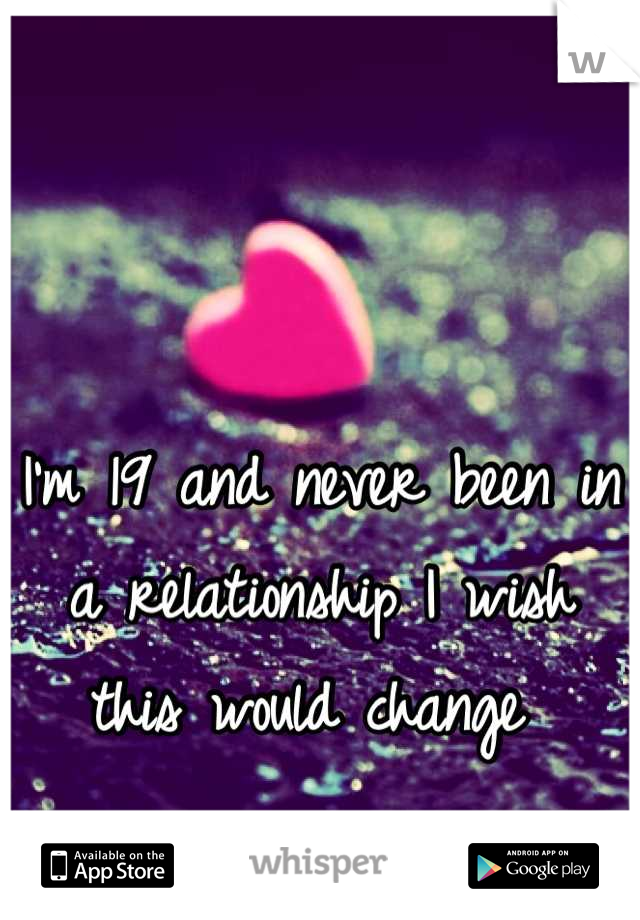 I'm 19 and never been in a relationship I wish this would change