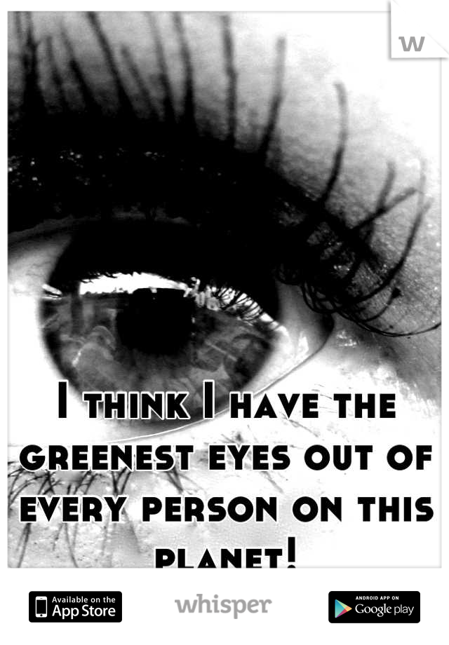 I think I have the greenest eyes out of every person on this planet!