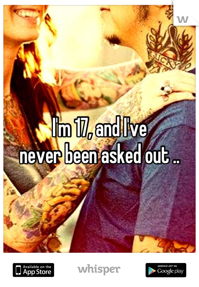 I'm 17, and I've  never been asked out ..