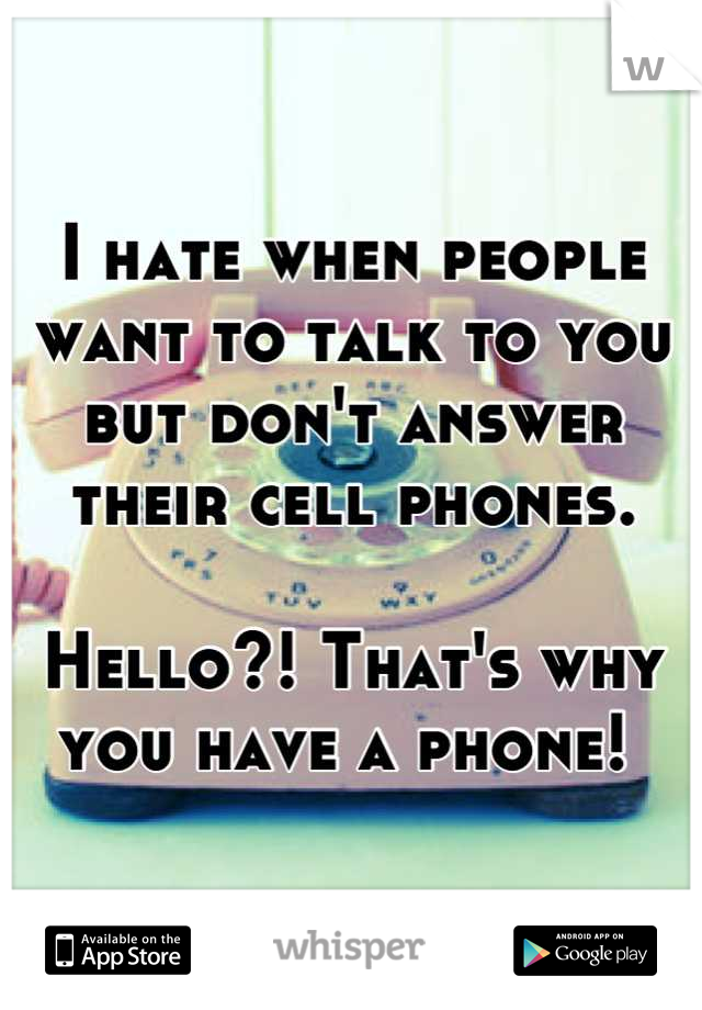 I hate when people want to talk to you but don't answer their cell phones.   Hello?! That's why you have a phone!