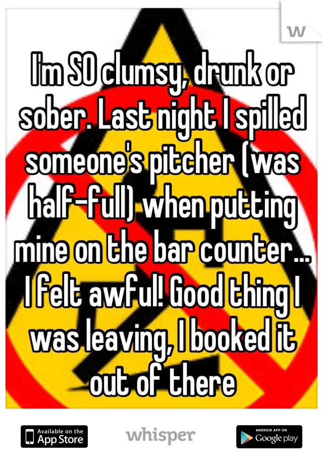 I'm SO clumsy, drunk or sober. Last night I spilled someone's pitcher (was half-full) when putting mine on the bar counter... I felt awful! Good thing I was leaving, I booked it out of there