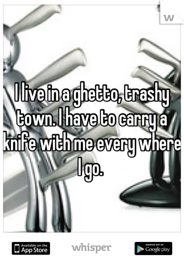 I live in a ghetto, trashy town. I have to carry a knife with me every where I go.