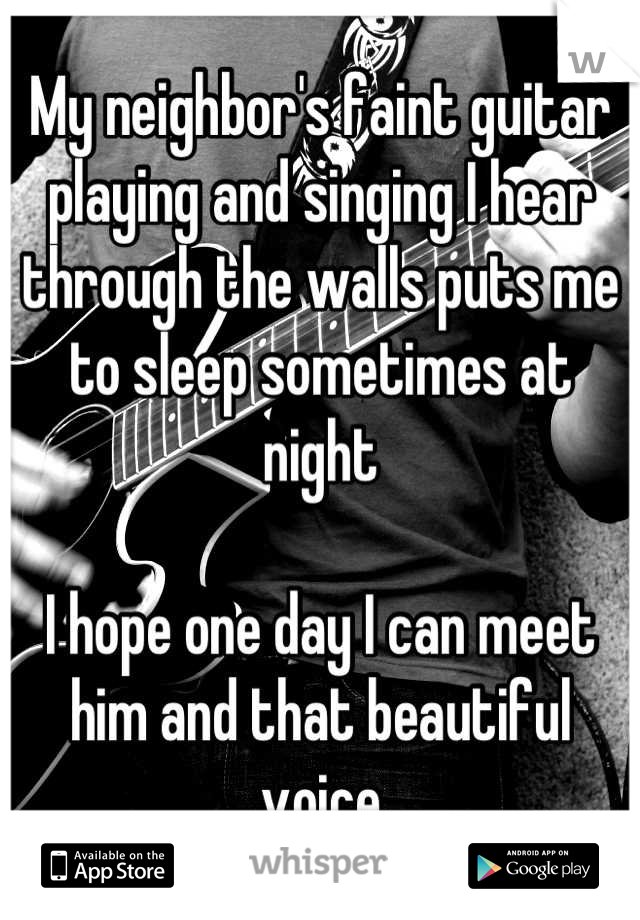 My neighbor's faint guitar playing and singing I hear through the walls puts me to sleep sometimes at night  I hope one day I can meet him and that beautiful voice