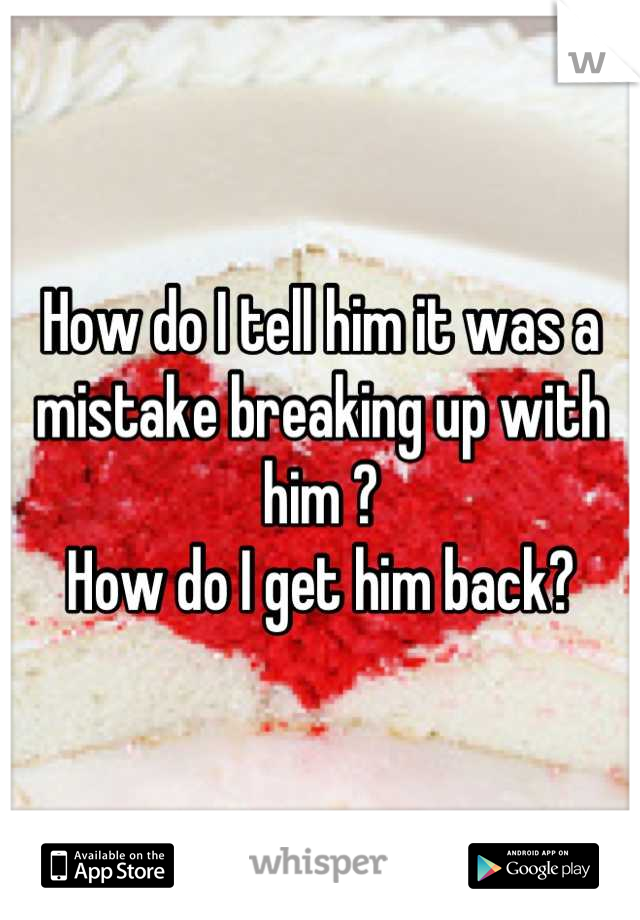 How do I tell him it was a mistake breaking up with him ? How do I get him back?