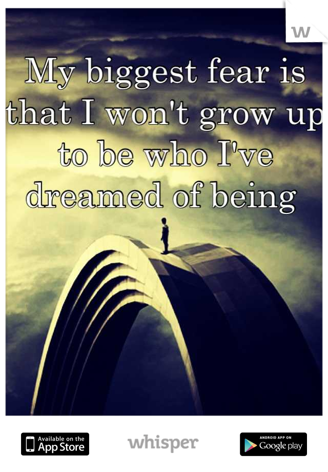My biggest fear is that I won't grow up to be who I've dreamed of being