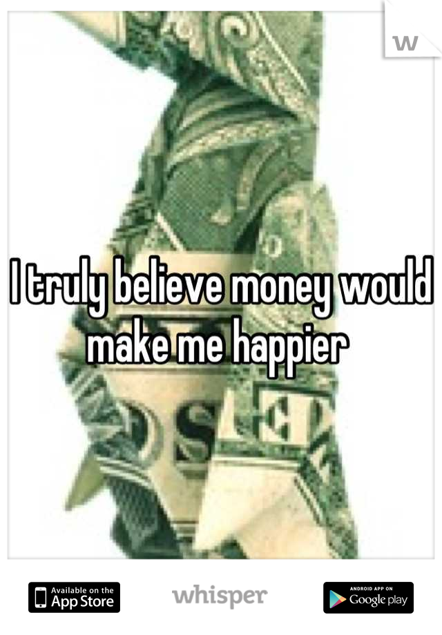 I truly believe money would make me happier