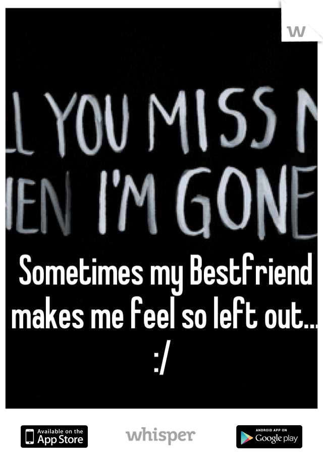 Sometimes my Bestfriend makes me feel so left out... :/