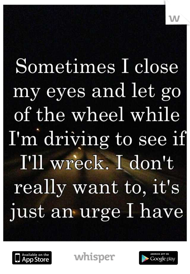 Sometimes I close my eyes and let go of the wheel while I'm driving to see if I'll wreck. I don't really want to, it's just an urge I have