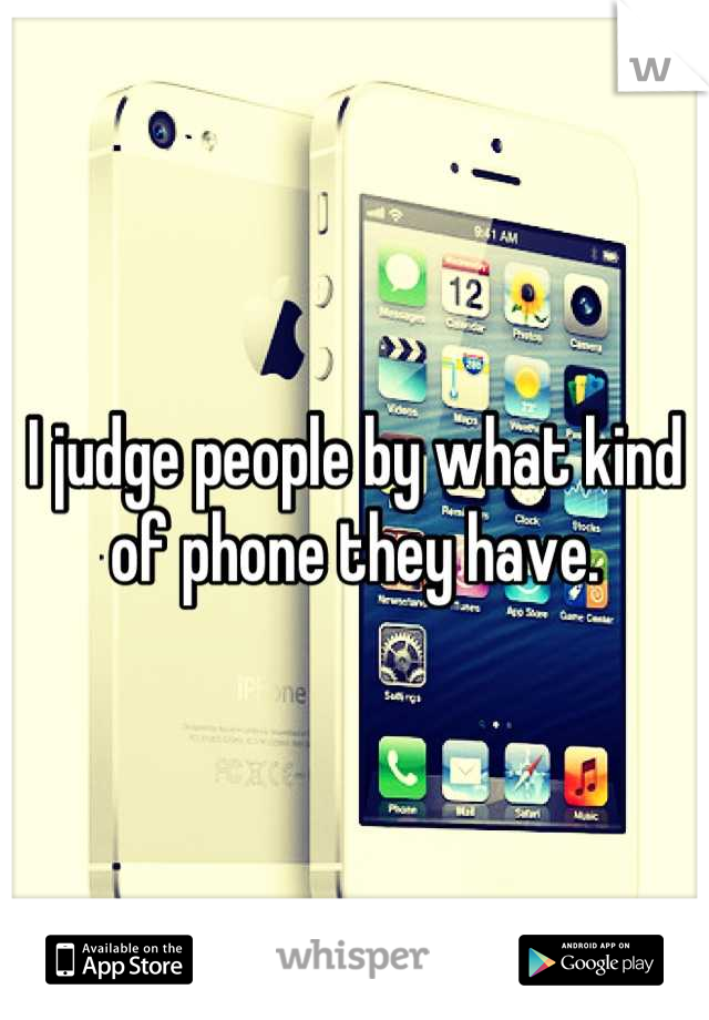 I judge people by what kind of phone they have.