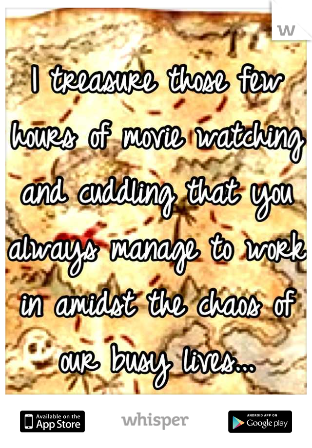I treasure those few hours of movie watching and cuddling that you always manage to work in amidst the chaos of our busy lives...