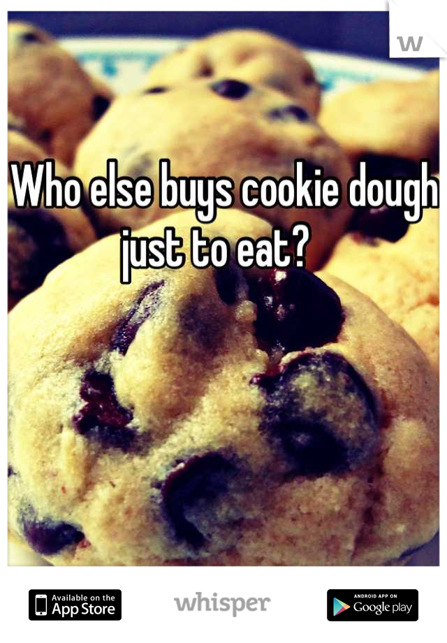 Who else buys cookie dough just to eat?