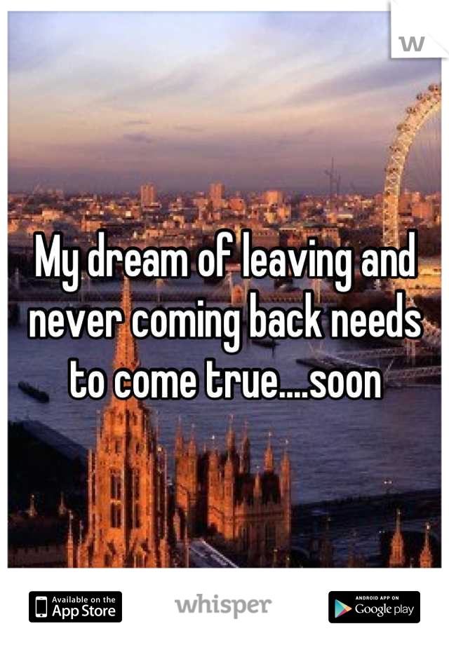 My dream of leaving and never coming back needs to come true....soon