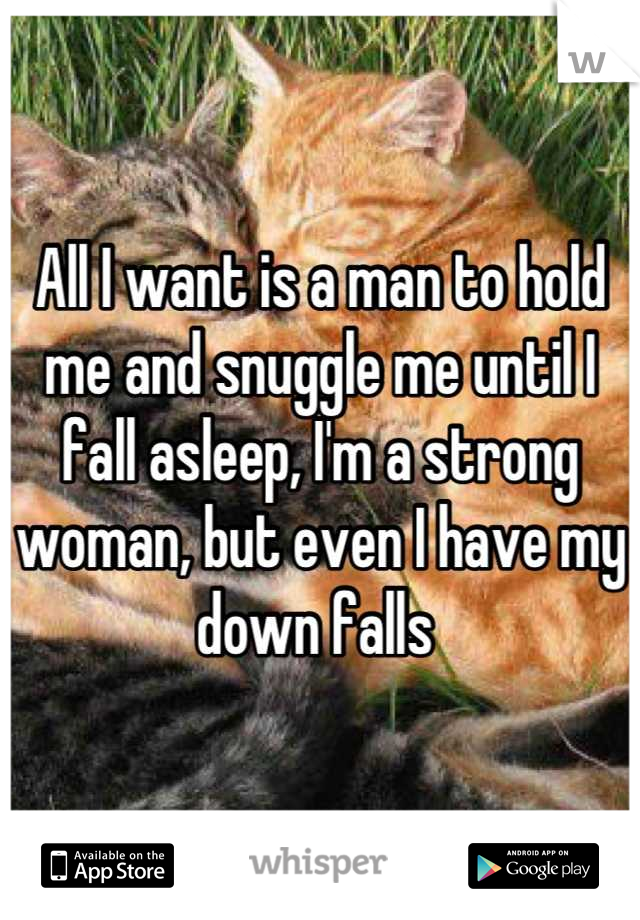 All I want is a man to hold me and snuggle me until I fall asleep, I'm a strong woman, but even I have my down falls