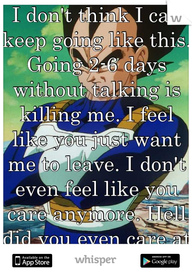 I don't think I can keep going like this. Going 2-6 days without talking is killing me. I feel like you just want me to leave. I don't even feel like you care anymore. Hell did you even care at all?