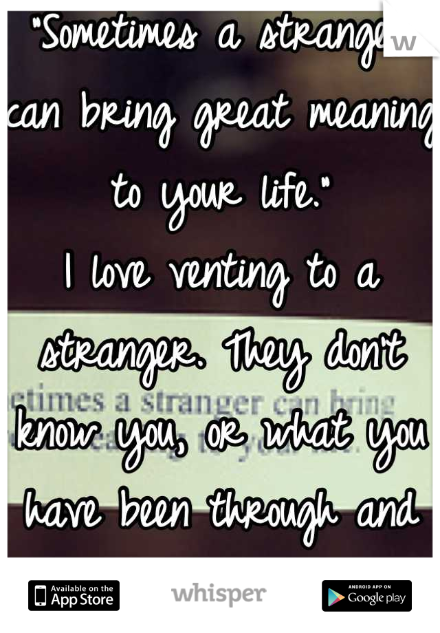 """""""Sometimes a stranger can bring great meaning to your life."""" I love venting to a stranger. They don't know you, or what you have been through and they don't judge. (:"""