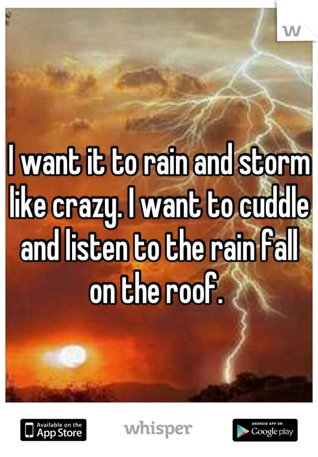 I want it to rain and storm like crazy. I want to cuddle and listen to the rain fall on the roof.