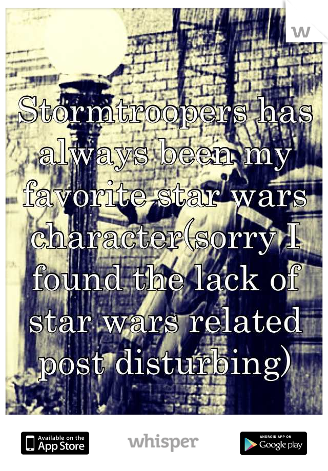Stormtroopers has always been my favorite star wars character(sorry I found the lack of star wars related post disturbing)
