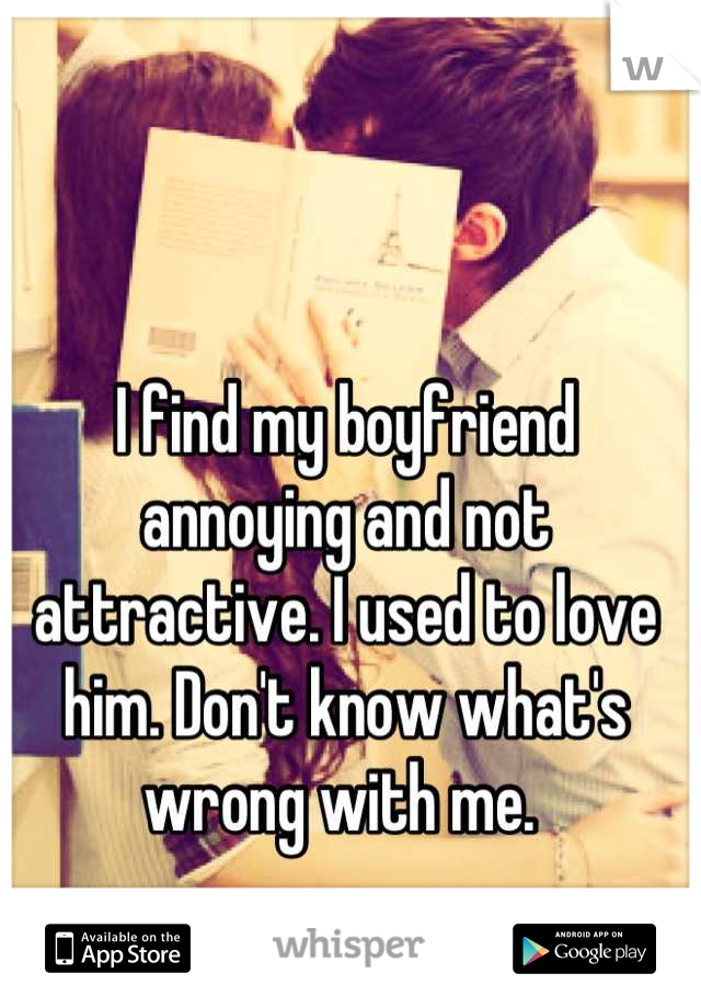I find my boyfriend annoying and not attractive. I used to love him. Don't know what's wrong with me.