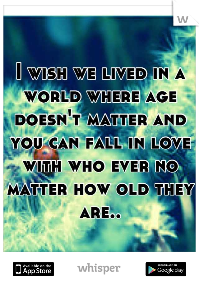 I wish we lived in a world where age doesn't matter and you can fall in love with who ever no matter how old they are..