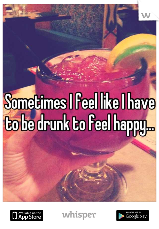 Sometimes I feel like I have to be drunk to feel happy...