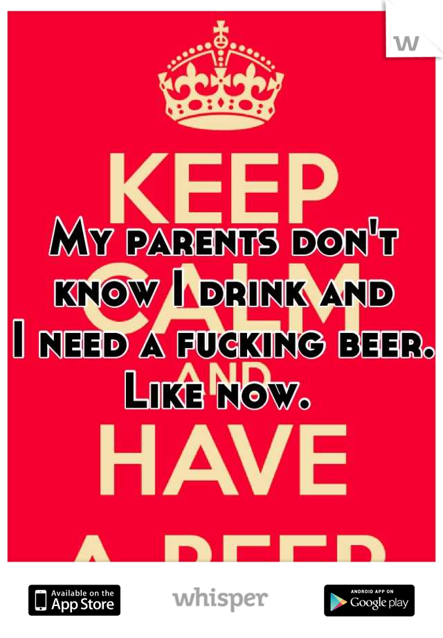 My parents don't know I drink and I need a fucking beer. Like now.