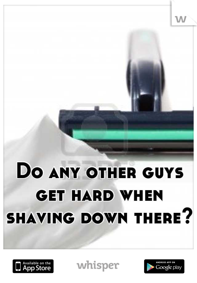 Do any other guys get hard when shaving down there?