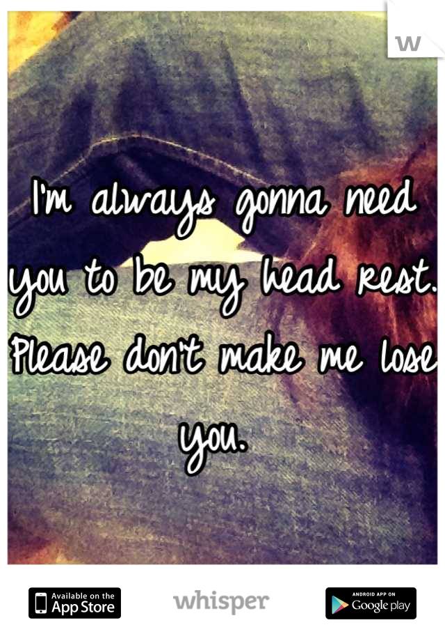 I'm always gonna need you to be my head rest. Please don't make me lose you.